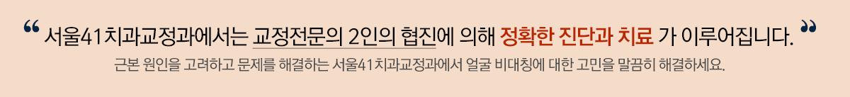 서울41에서는 교정전문의 2인의 협진에 의해 정확한 진단과 치료가 이루어집니다.
