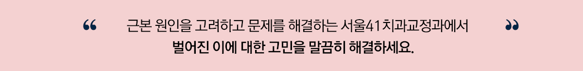 근본 원인을 고려하고 문제를 해결하는 서울41치과교정과에서 벌어진 이에 대한 고민을 말끔히 해결하세요.