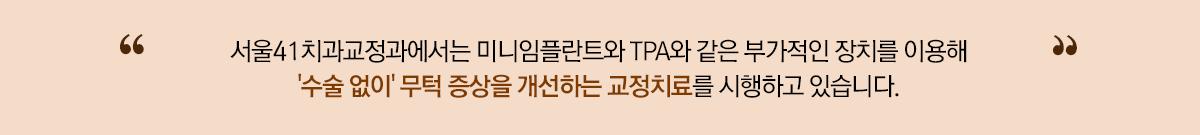 서울41에서는 미니임플란트와 TPA와 같은 부가적인 장치를 이용해 턱의 이동을 유도하여, '수술없이' 무턱 증상을 개선하는 교정치료를 시행하고 있습니다.