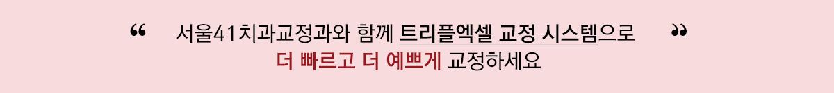 서울 41과 함께 트리플엑셀 교정 시스템으로 더 빠르고 더 예쁘게 교정하세요
